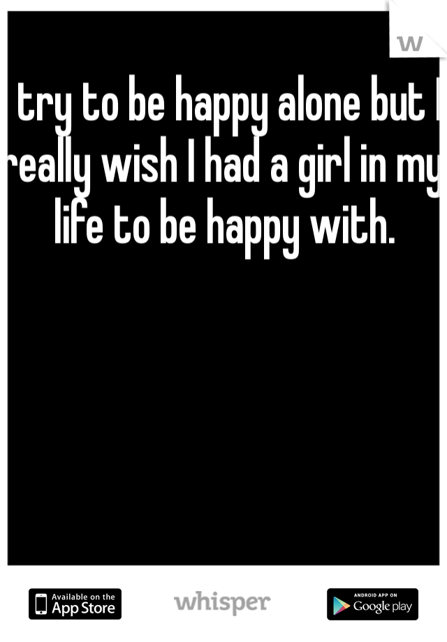 I try to be happy alone but I really wish I had a girl in my life to be happy with.