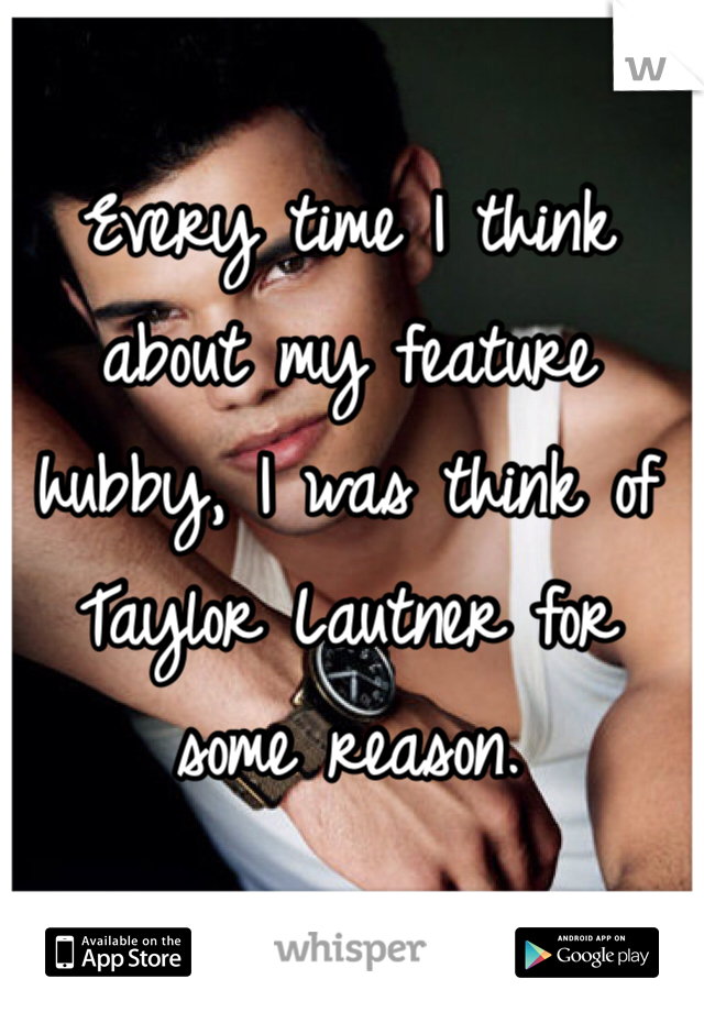 Every time I think about my feature hubby, I was think of Taylor Lautner for some reason.