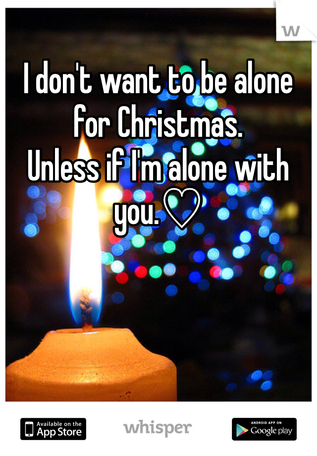I don't want to be alone for Christmas.  Unless if I'm alone with you.♡