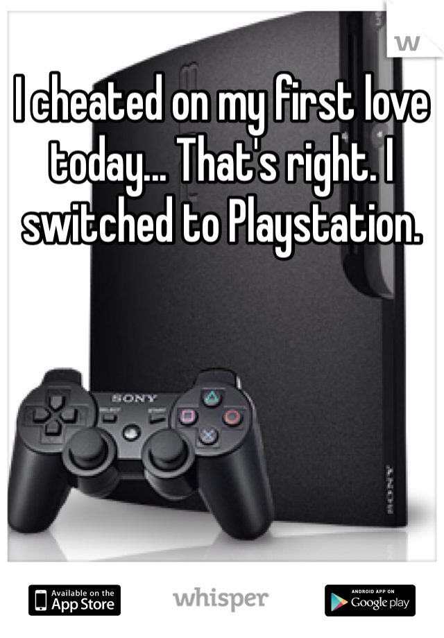 I cheated on my first love today... That's right. I switched to Playstation.