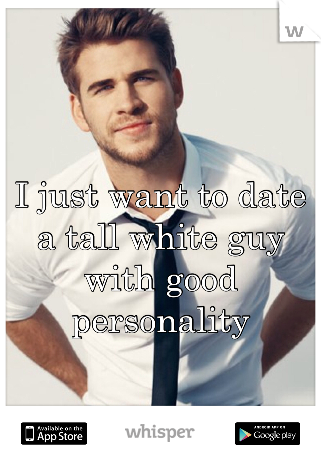 I just want to date a tall white guy with good personality