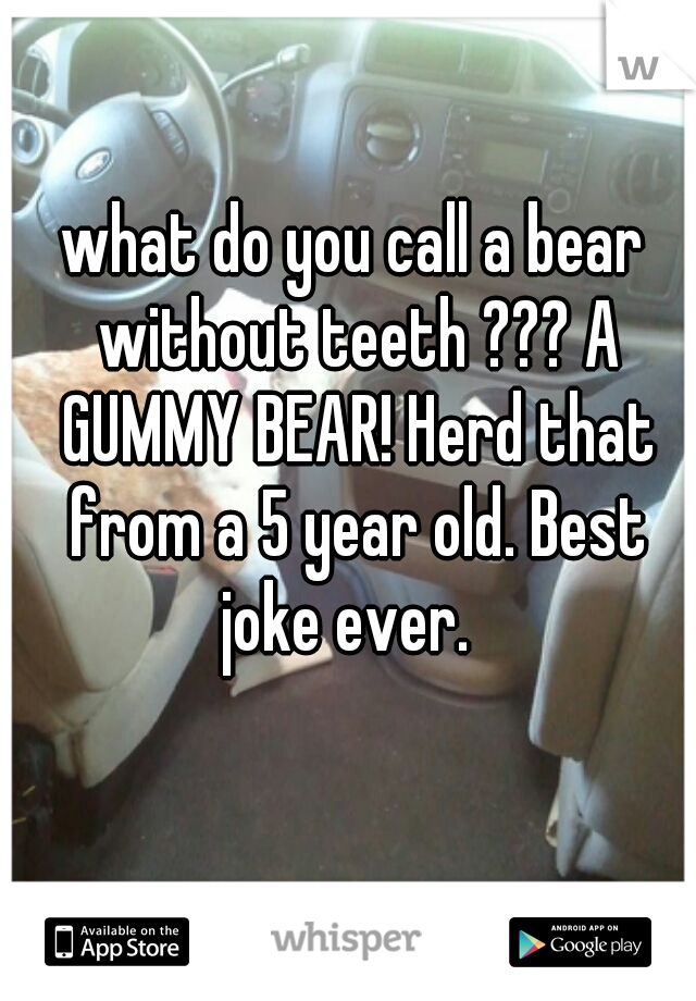 what do you call a bear without teeth ??? A GUMMY BEAR! Herd that from a 5 year old. Best joke ever.