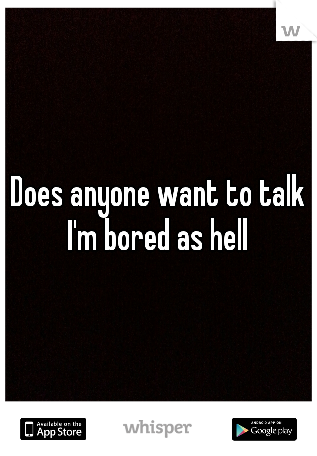 Does anyone want to talk I'm bored as hell