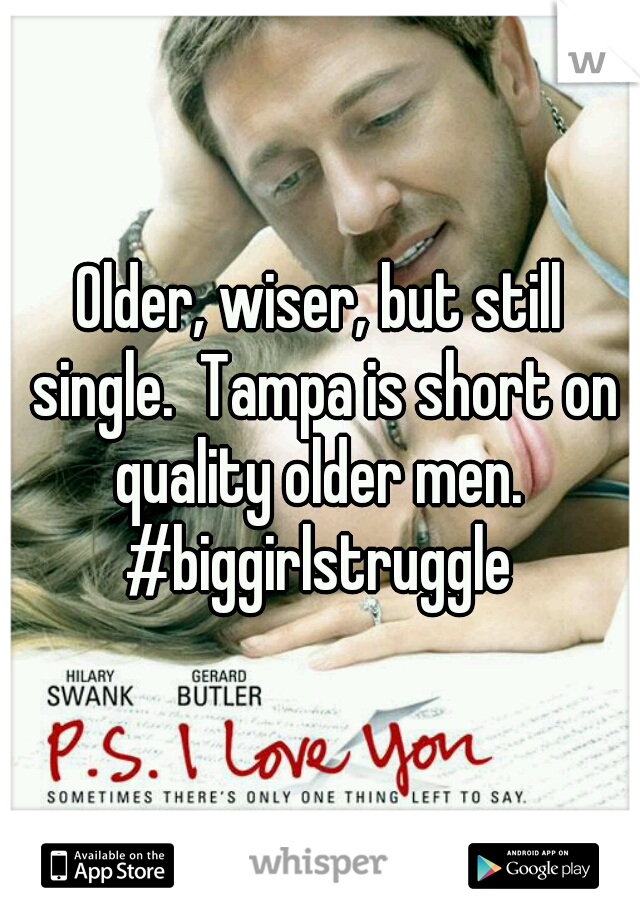 Older, wiser, but still single.  Tampa is short on quality older men.  #biggirlstruggle