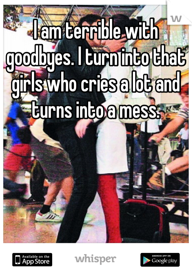 I am terrible with goodbyes. I turn into that girls who cries a lot and turns into a mess.