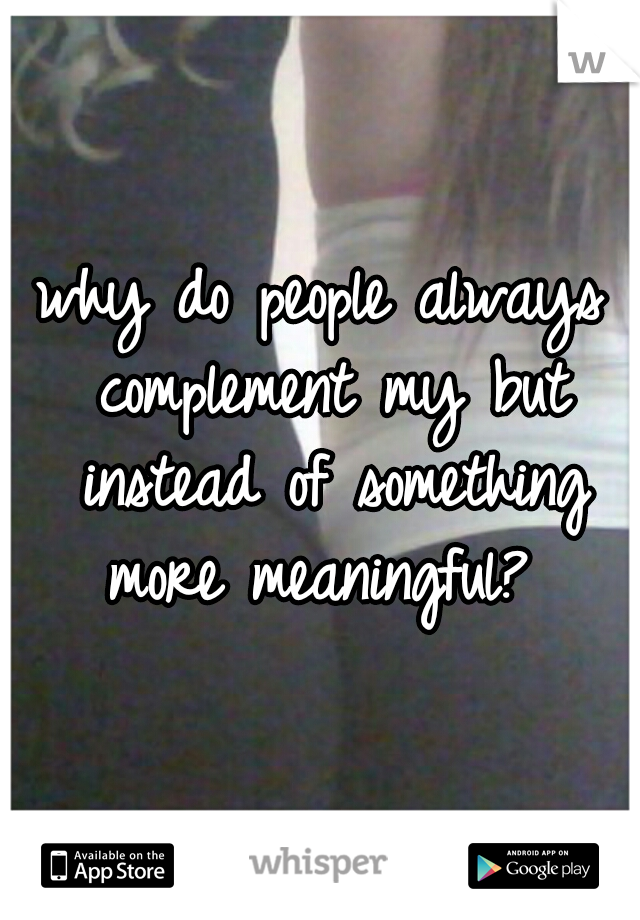 why do people always complement my but instead of something more meaningful?