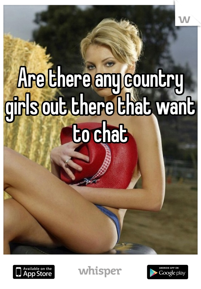 Are there any country girls out there that want to chat