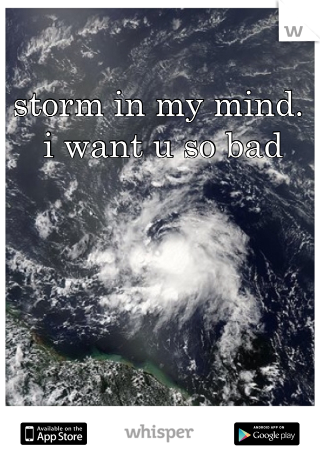 storm in my mind.  i want u so bad