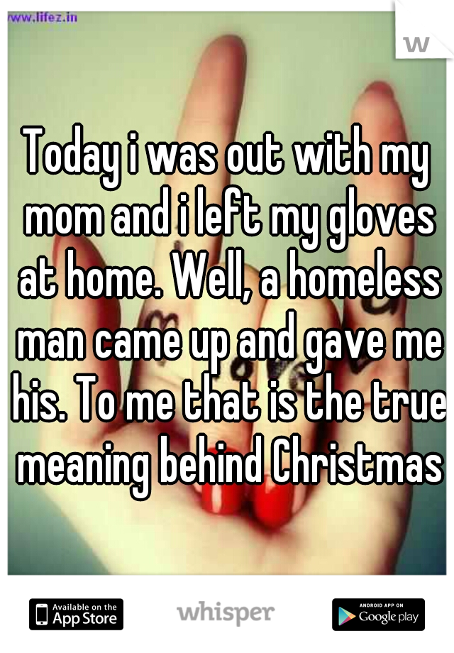 Today i was out with my mom and i left my gloves at home. Well, a homeless man came up and gave me his. To me that is the true meaning behind Christmas