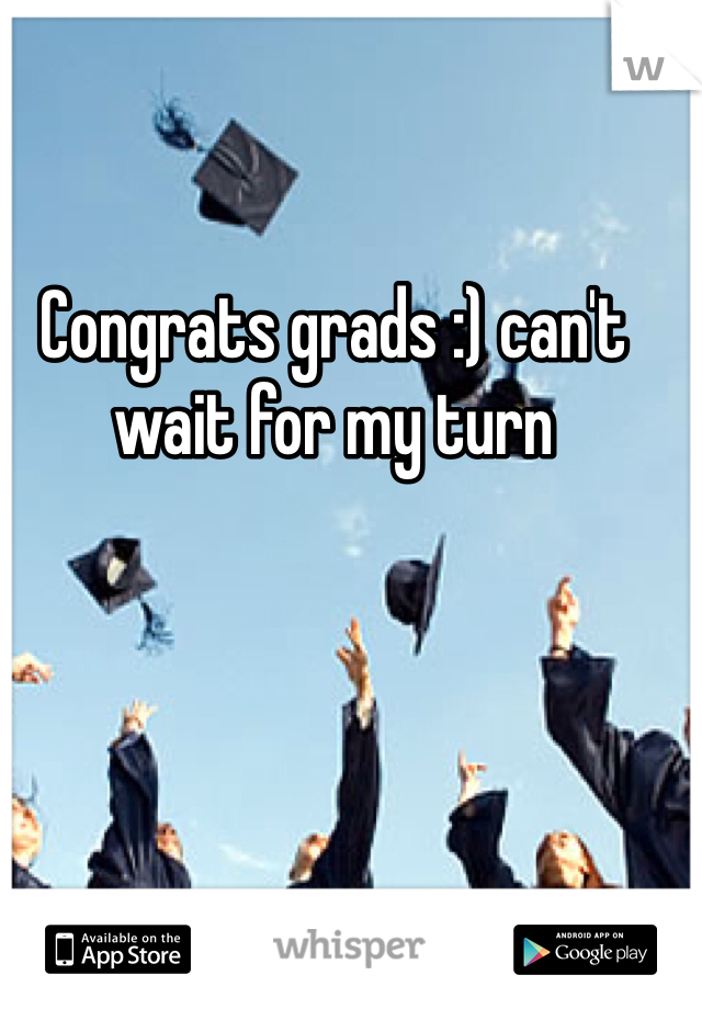 Congrats grads :) can't wait for my turn