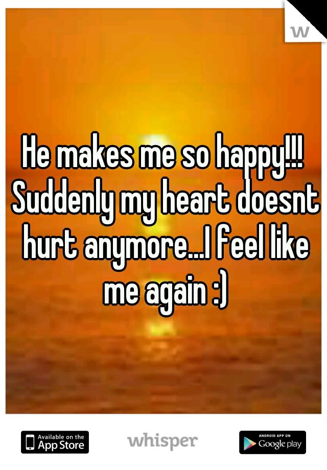 He makes me so happy!!! Suddenly my heart doesnt hurt anymore...I feel like me again :)
