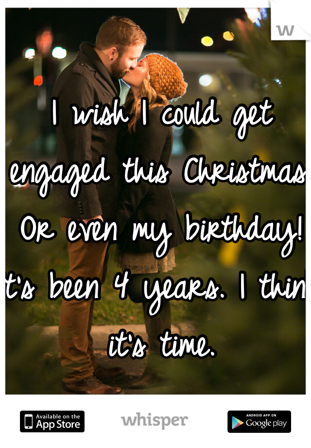 I wish I could get engaged this Christmas. Or even my birthday! It's been 4 years. I think it's time.
