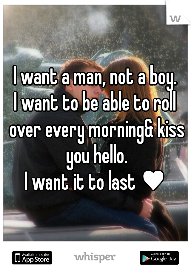 I want a man, not a boy. I want to be able to roll over every morning& kiss you hello. I want it to last ♥