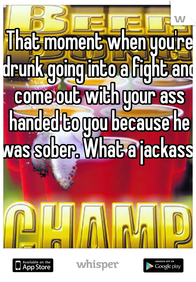 That moment when you're drunk going into a fight and come out with your ass handed to you because he was sober. What a jackass.