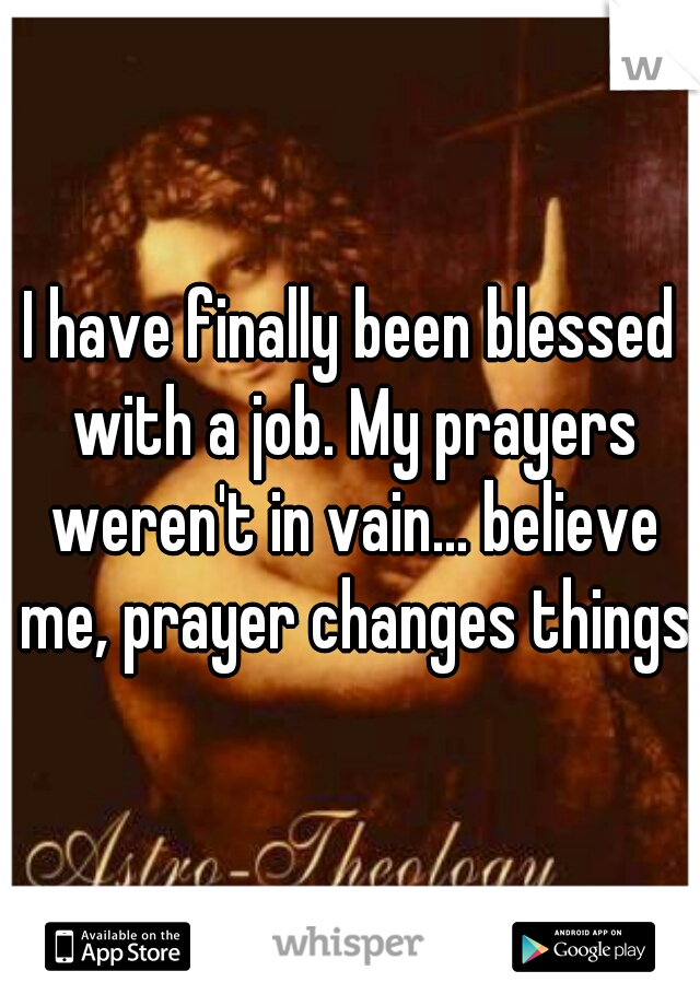 I have finally been blessed with a job. My prayers weren't in vain... believe me, prayer changes things