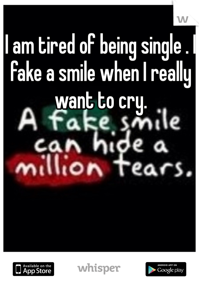 I am tired of being single . I fake a smile when I really want to cry.