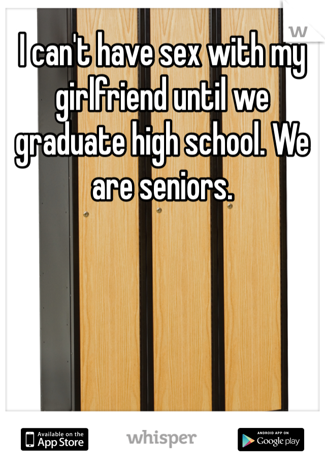 I can't have sex with my girlfriend until we graduate high school. We are seniors.