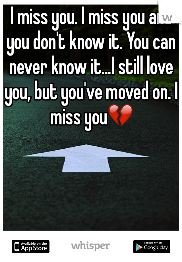 I miss you. I miss you and you don't know it. You can never know it...I still love you, but you've moved on. I miss you💔