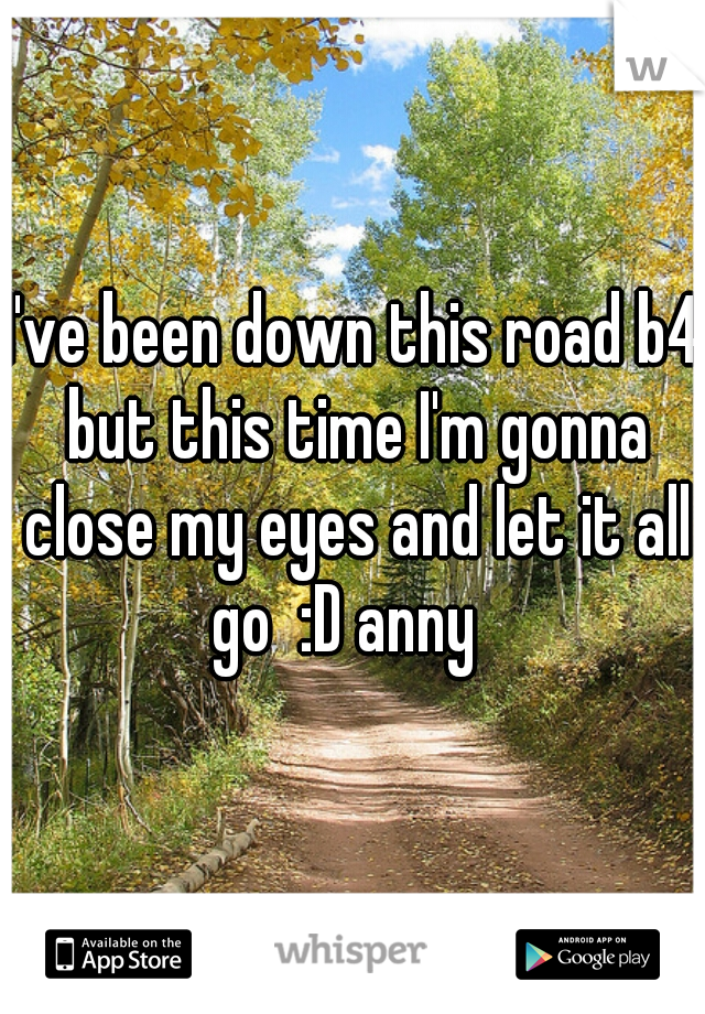I've been down this road b4 but this time I'm gonna close my eyes and let it all go  :D anny