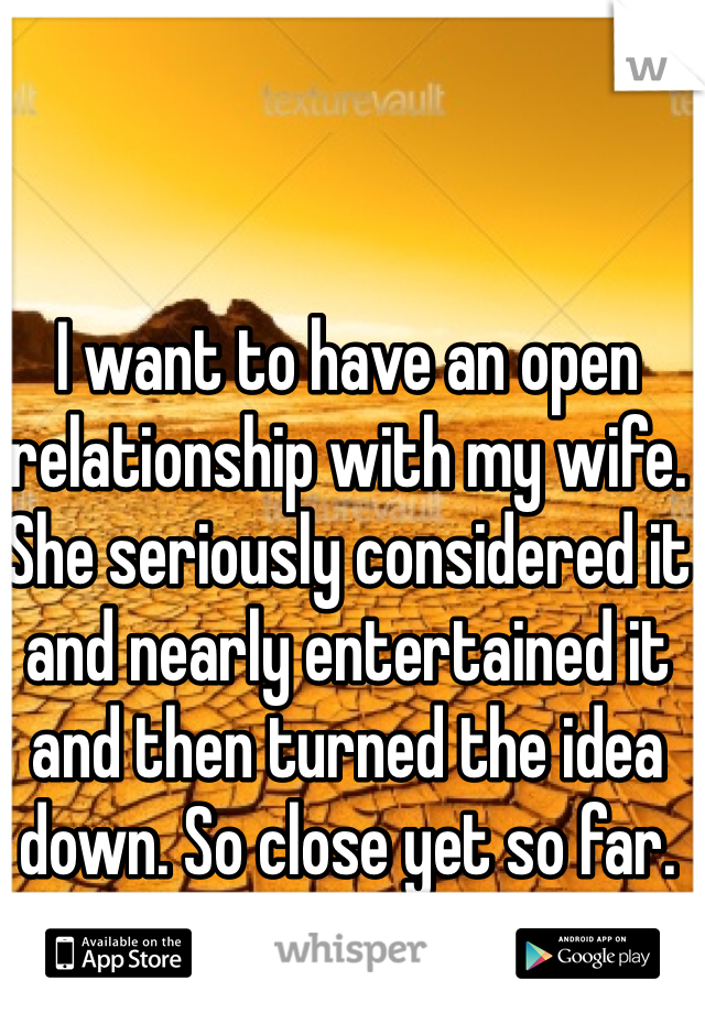 I want to have an open relationship with my wife. She seriously considered it and nearly entertained it and then turned the idea down. So close yet so far.