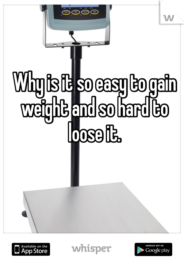 Why is it so easy to gain weight and so hard to loose it.