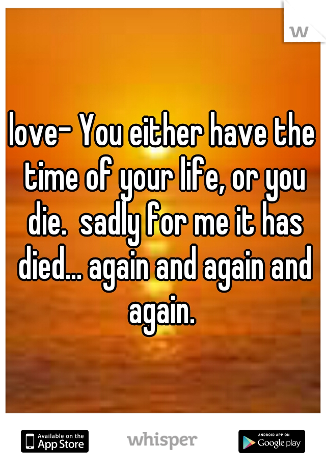 love- You either have the time of your life, or you die.  sadly for me it has died... again and again and again.