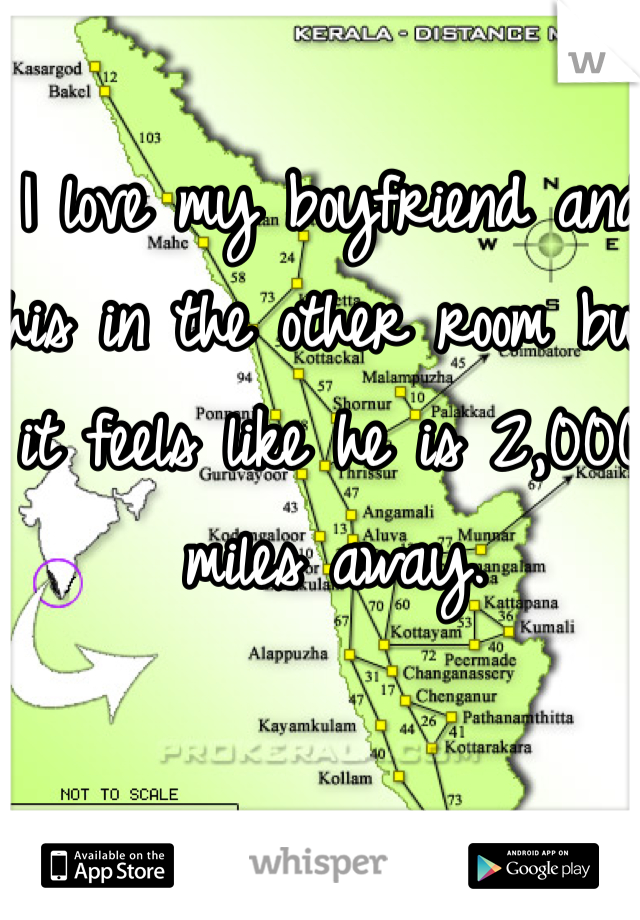 I love my boyfriend and his in the other room but it feels like he is 2,000 miles away.