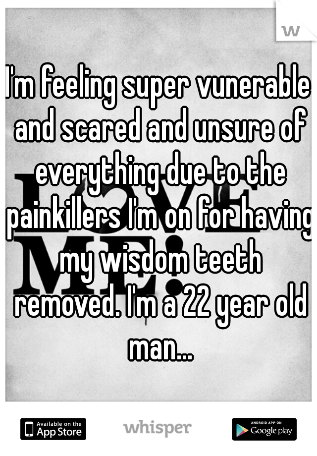 I'm feeling super vunerable and scared and unsure of everything due to the painkillers I'm on for having my wisdom teeth removed. I'm a 22 year old man...