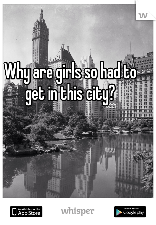 Why are girls so had to get in this city?