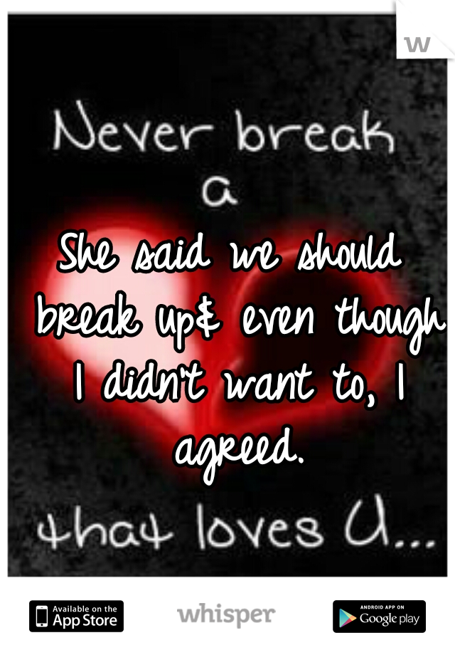 She said we should break up& even though I didn't want to, I agreed.