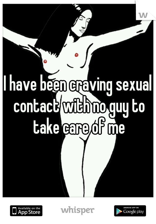I have been craving sexual contact with no guy to take care of me