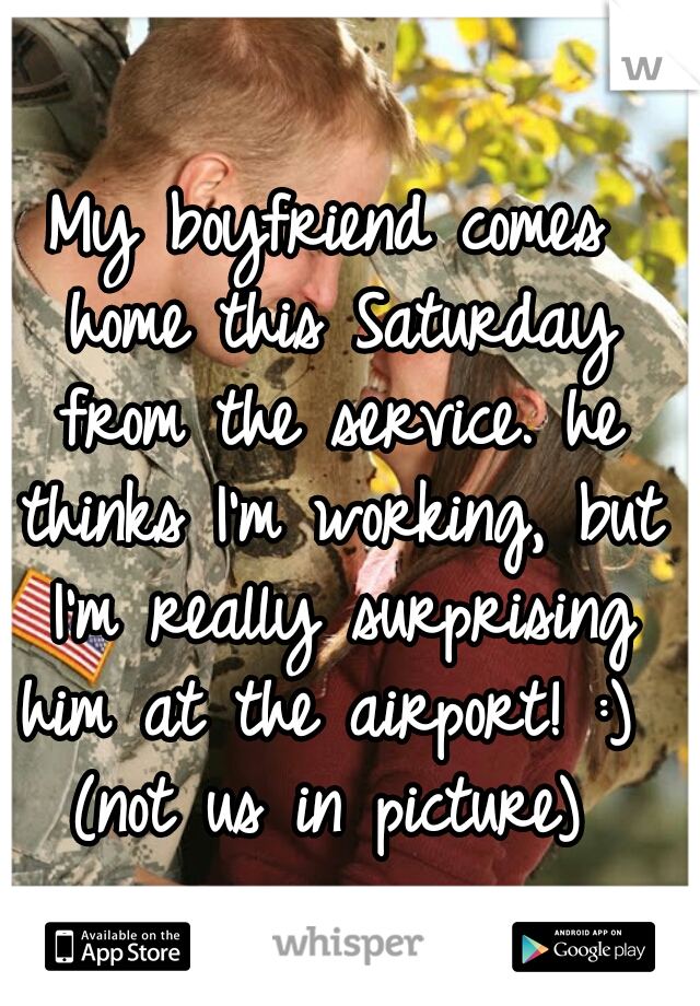 My boyfriend comes home this Saturday from the service. he thinks I'm working, but I'm really surprising him at the airport! :)  (not us in picture)
