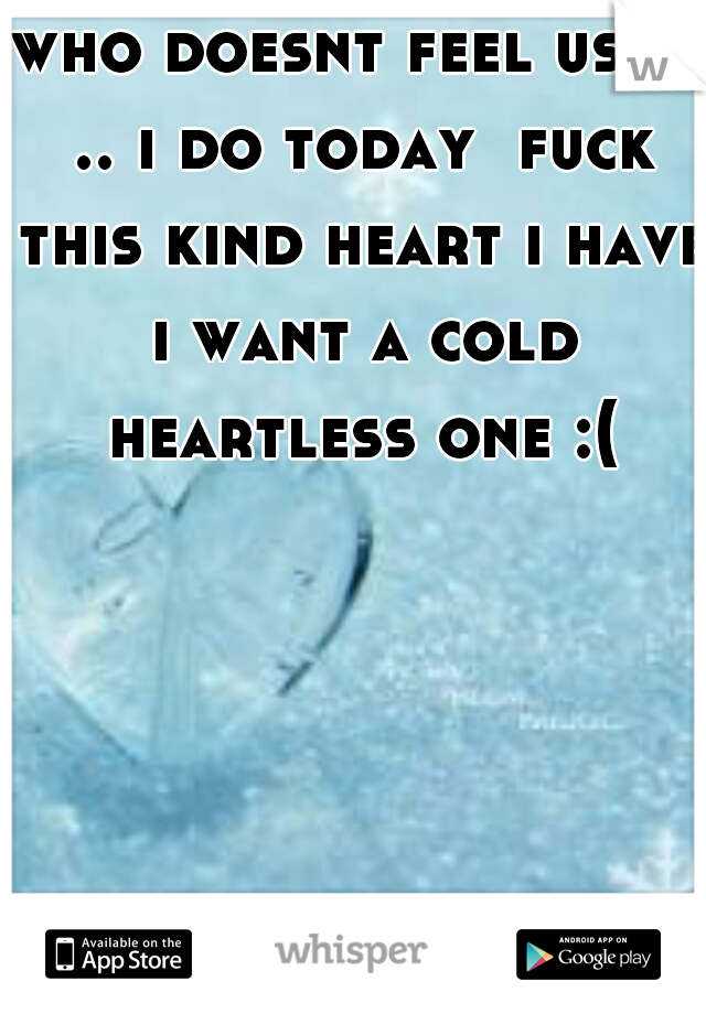 who doesnt feel used .. i do today  fuck this kind heart i have i want a cold heartless one :(