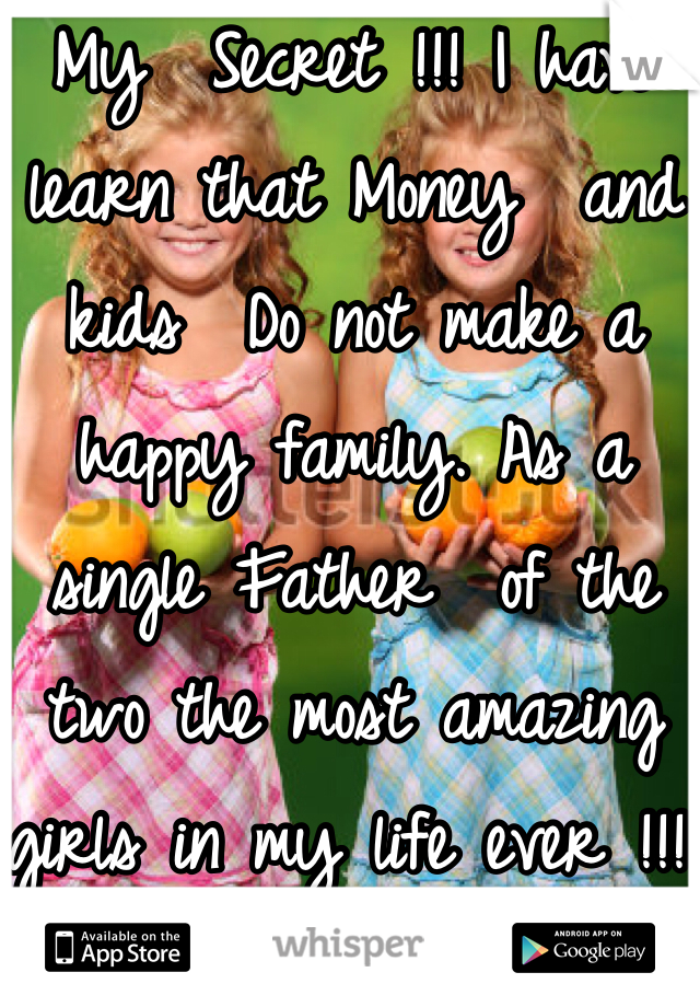 My  Secret !!! I have learn that Money  and kids  Do not make a happy family. As a single Father  of the two the most amazing girls in my life ever !!!!