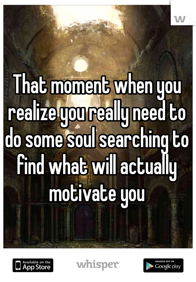 That moment when you realize you really need to do some soul searching to find what will actually motivate you