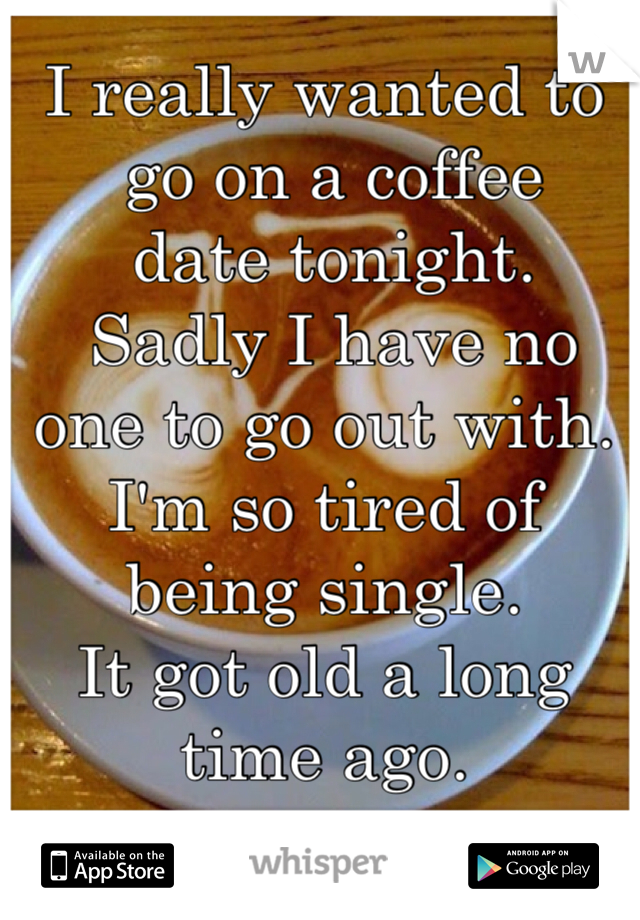I really wanted to  go on a coffee  date tonight.  Sadly I have no one to go out with.  I'm so tired of being single.  It got old a long time ago.