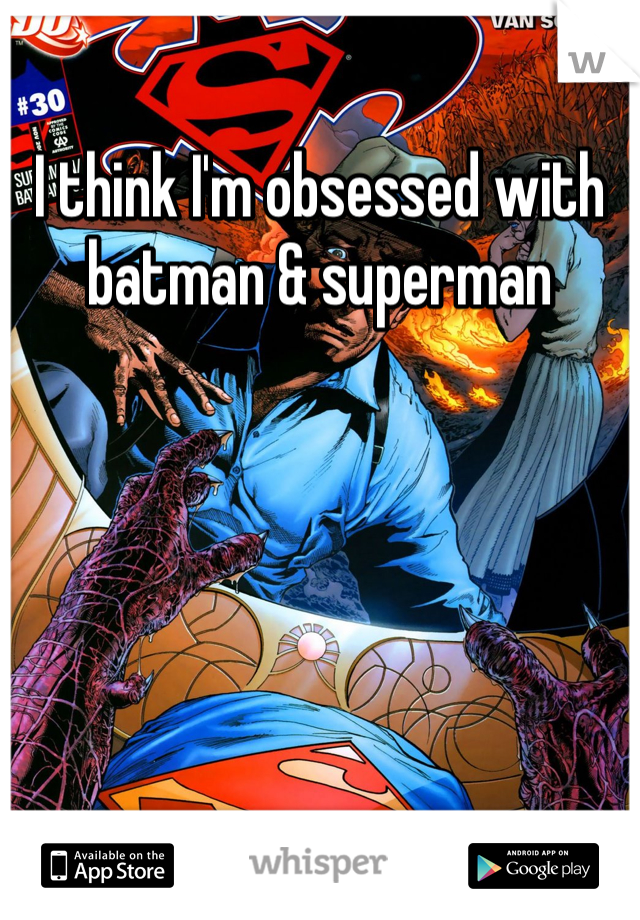 I think I'm obsessed with batman & superman