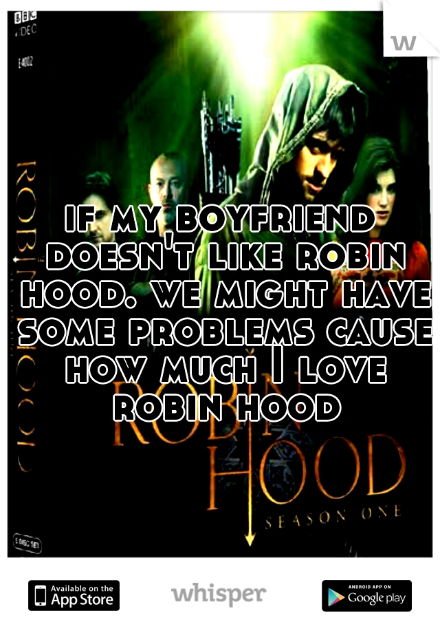 if my boyfriend doesn't like robin hood. we might have some problems cause how much I love robin hood