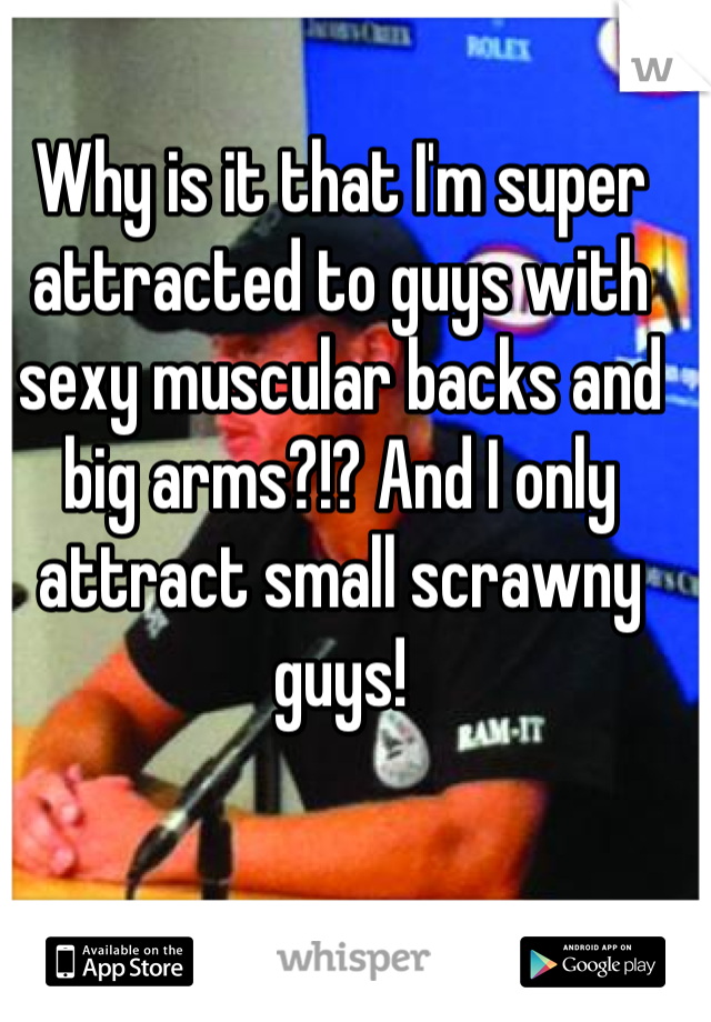 Why is it that I'm super attracted to guys with sexy muscular backs and big arms?!? And I only attract small scrawny guys!