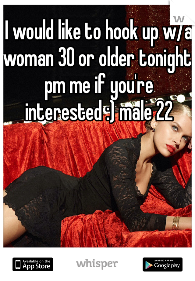I would like to hook up w/a woman 30 or older tonight, pm me if you're interested :) male 22