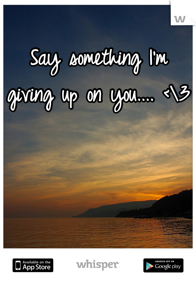 Say something I'm giving up on you.... <\3