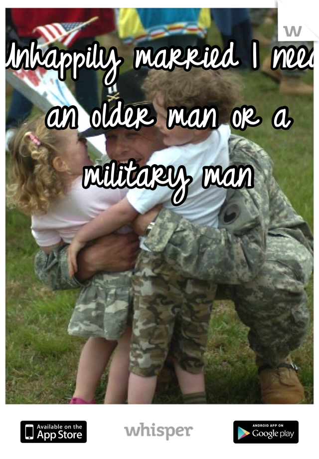 Unhappily married I need an older man or a military man