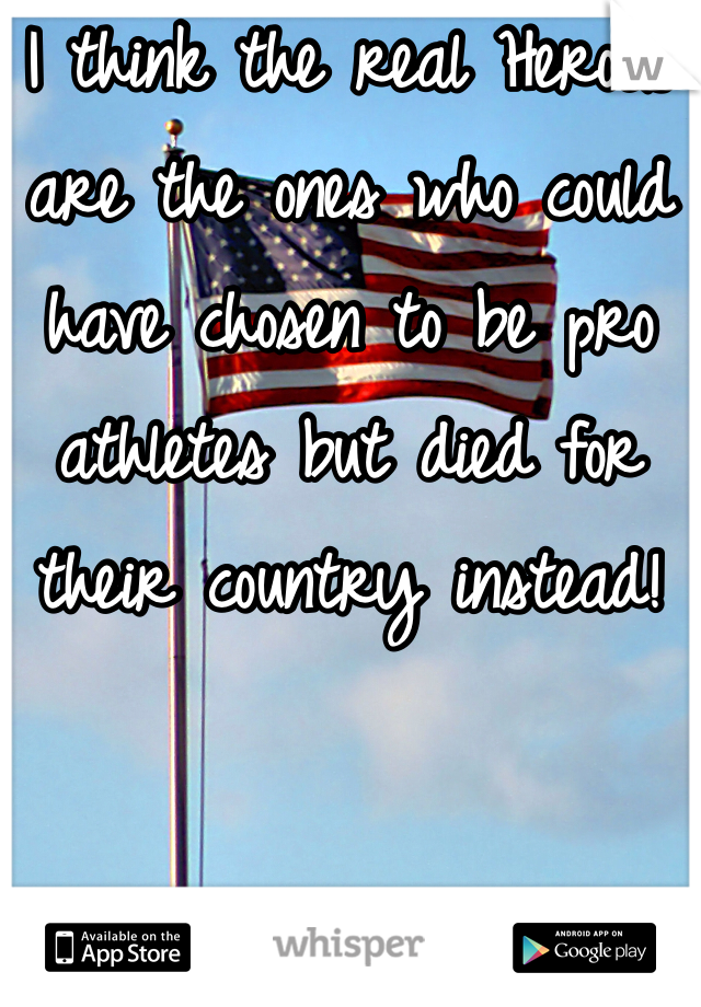 I think the real Heroes are the ones who could have chosen to be pro athletes but died for their country instead!