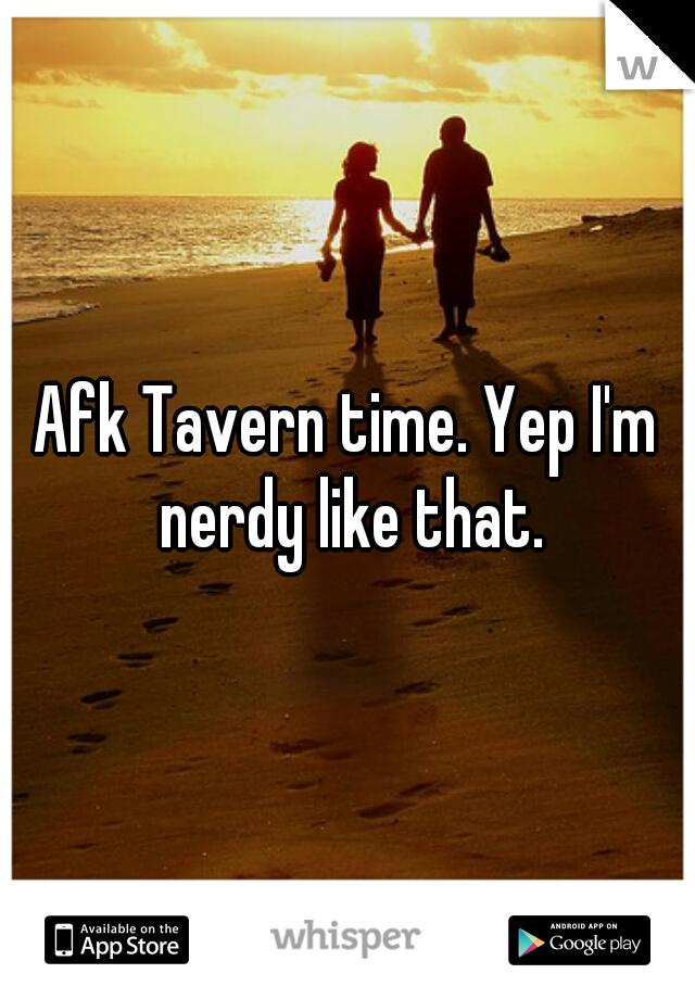 Afk Tavern time. Yep I'm nerdy like that.