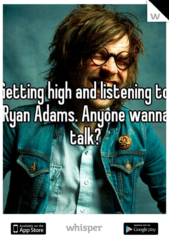 Getting high and listening to Ryan Adams. Anyone wanna talk?