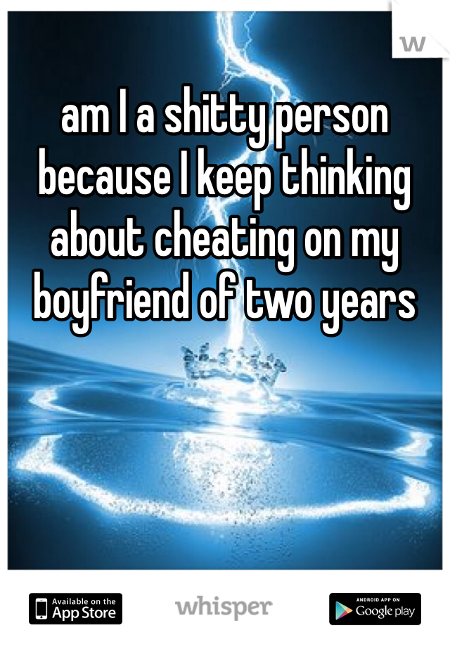 am I a shitty person because I keep thinking about cheating on my boyfriend of two years