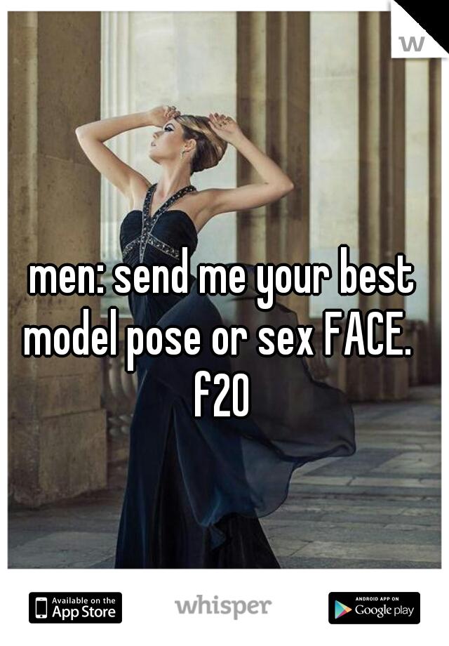 men: send me your best model pose or sex FACE.    f20