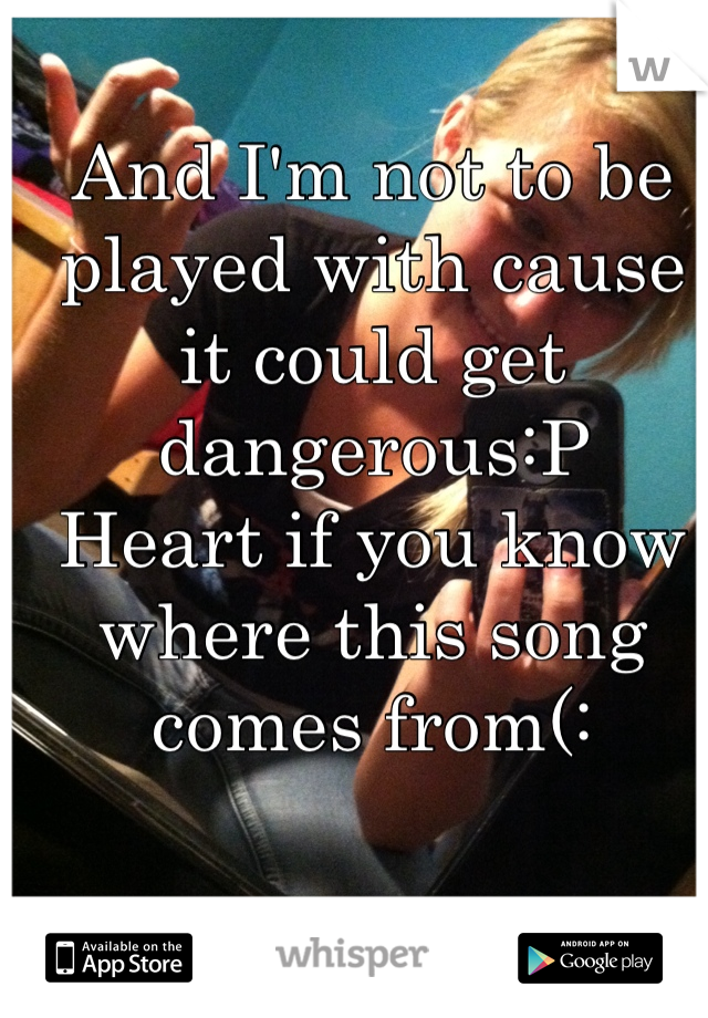 And I'm not to be played with cause it could get dangerous:P  Heart if you know where this song comes from(: