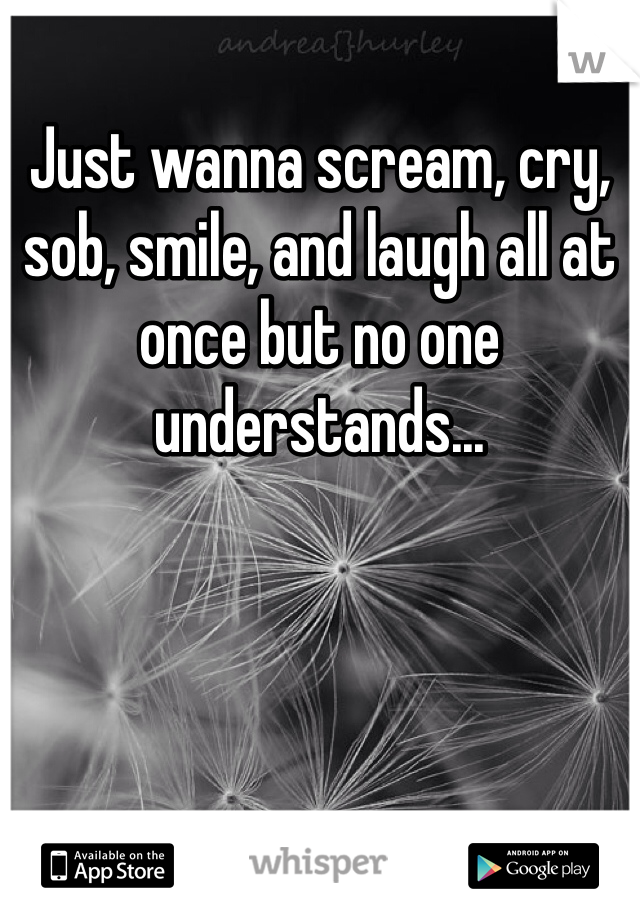 Just wanna scream, cry, sob, smile, and laugh all at once but no one understands...