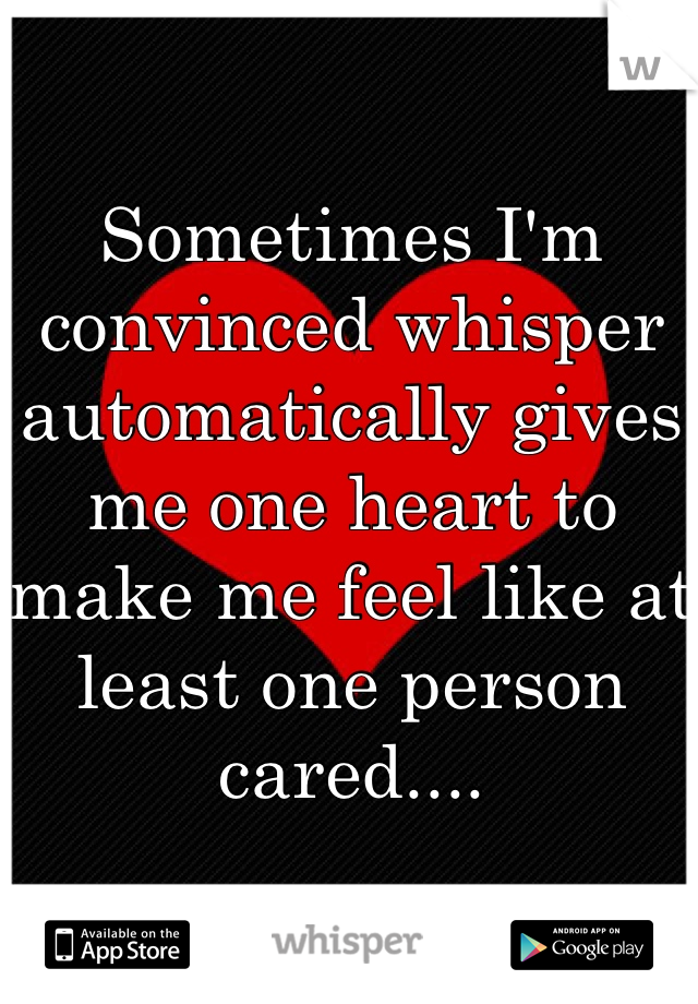 Sometimes I'm convinced whisper automatically gives me one heart to make me feel like at least one person cared....
